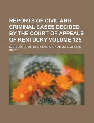 Reports of Civil and Criminal Cases Decided by the Court of Appeals of Kentucky Volume 125