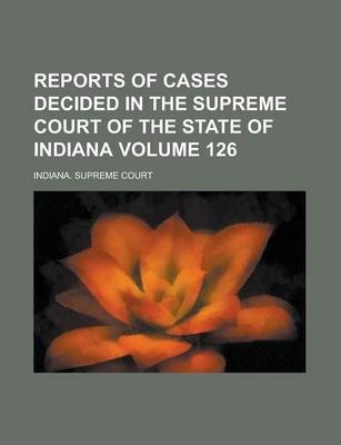 Reports of Cases Decided in the Supreme Court of the State of Indiana Volume 126