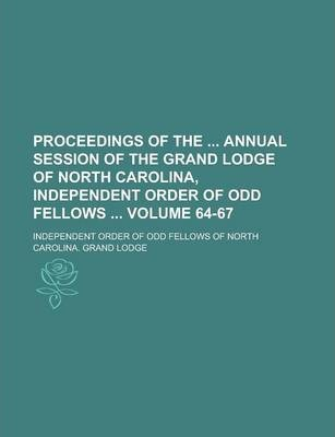 Proceedings of the Annual Session of the Grand Lodge of North Carolina, Independent Order of Odd Fellows Volume 64-67