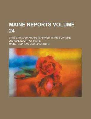 Maine Reports; Cases Argued and Determined in the Supreme Judicial Court of Maine Volume 24