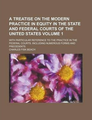A Treatise on the Modern Practice in Equity in the State and Federal Courts of the United States; With Particular Reference to the Practice in the Federal Courts. Including Numerous Forms and Precedents Volume 1