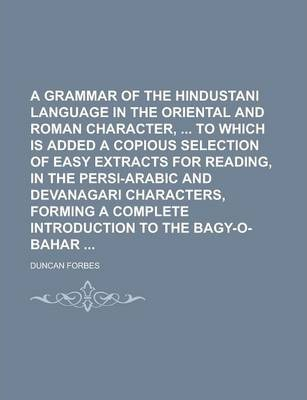 A Grammar of the Hindustani Language in the Oriental and Roman Character, to Which Is Added a Copious Selection of Easy Extracts for Reading, in the Persi-Arabic and Devanagari Characters, Forming a Complete Introduction to the
