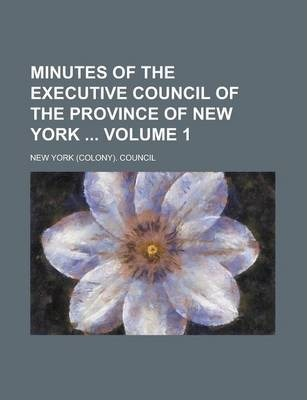 Minutes of the Executive Council of the Province of New York Volume 1