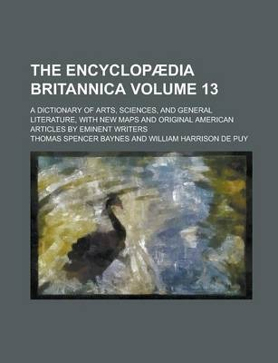 The Encyclopaedia Britannica; A Dictionary of Arts, Sciences, and General Literature, with New Maps and Original American Articles by Eminent Writers Volume 13
