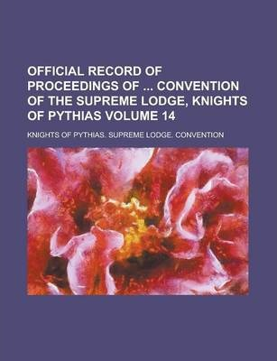 Official Record of Proceedings of Convention of the Supreme Lodge, Knights of Pythias Volume 14