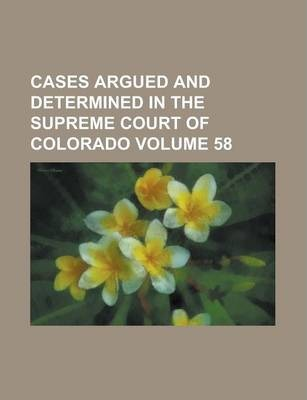 Cases Argued and Determined in the Supreme Court of Colorado Volume 58