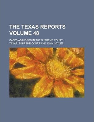 The Texas Reports; Cases Adjudged in the Supreme Court ... Volume 48