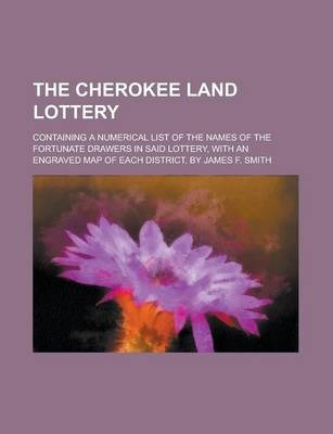 The Cherokee Land Lottery; Containing a Numerical List of the Names of the Fortunate Drawers in Said Lottery, with an Engraved Map of Each District. by James F. Smith