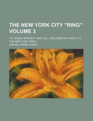 """The New York City """"Ring""""; Its Origin, Maturity and Fall, Discussed in a Reply to the New York Times ... Volume 3"""