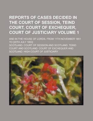Reports of Cases Decided in the Court of Session, Teind Court, Court of Exchequer, Court of Justiciary; And in the House of Lords, from 11th November 1851 to [20th July 1853] Volume 1