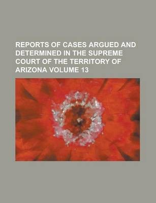 Reports of Cases Argued and Determined in the Supreme Court of the Territory of Arizona Volume 13