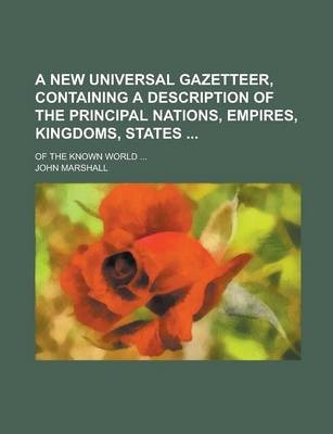A New Universal Gazetteer, Containing a Description of the Principal Nations, Empires, Kingdoms, States; Of the Known World ...