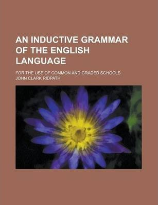 An Inductive Grammar of the English Language; For the Use of Common and Graded Schools