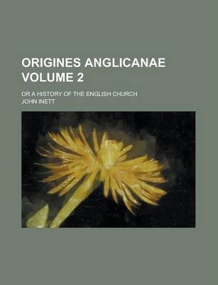 Origines Anglicanae; Or a History of the English Church Volume 2