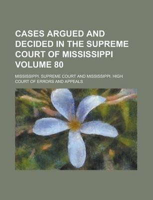 Cases Argued and Decided in the Supreme Court of Mississippi Volume 80