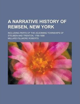 A Narrative History of Remsen, New York; Including Parts of the Adjoining Townships of Steuben and Trenton, 1789-1898