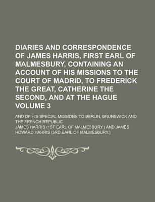 Diaries and Correspondence of James Harris, First Earl of Malmesbury, Containing an Account of His Missions to the Court of Madrid, to Frederick the Great, Catherine the Second, and at the Hague; And of His Special Missions to Volume 3