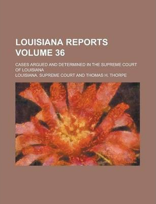 Louisiana Reports; Cases Argued and Determined in the Supreme Court of Louisiana Volume 36