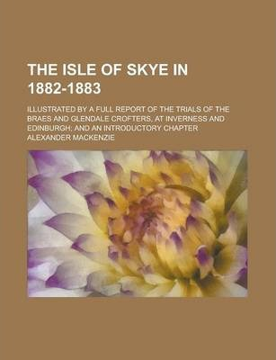 The Isle of Skye in 1882-1883; Illustrated by a Full Report of the Trials of the Braes and Glendale Crofters, at Inverness and Edinburgh; And an Introductory Chapter