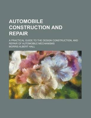 Automobile Construction and Repair; A Practical Guide to the Design Construction, and Repair of Automobile Mechanisms