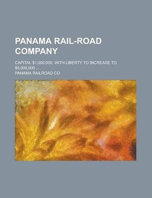 Panama Rail-Road Company; Capital $1,000,000, with Liberty to Increase to $5,000,000 ...