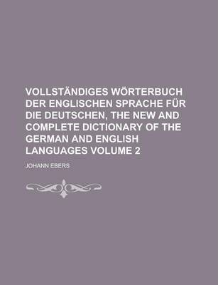 Vollstandiges Worterbuch Der Englischen Sprache Fur Die Deutschen, the New and Complete Dictionary of the German and English Languages Volume 2