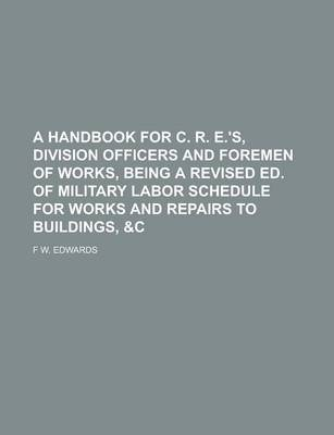 A Handbook for C. R. E.'s, Division Officers and Foremen of Works, Being a Revised Ed. of Military Labor Schedule for Works and Repairs to Buildings, &C