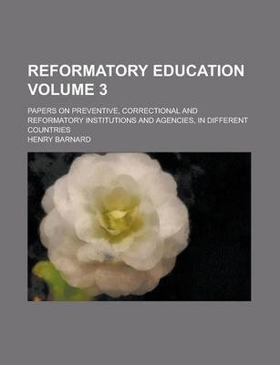 Reformatory Education; Papers on Preventive, Correctional and Reformatory Institutions and Agencies, in Different Countries Volume 3