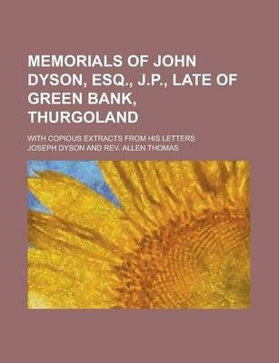 Memorials of John Dyson, Esq., J.P., Late of Green Bank, Thurgoland; With Copious Extracts from His Letters