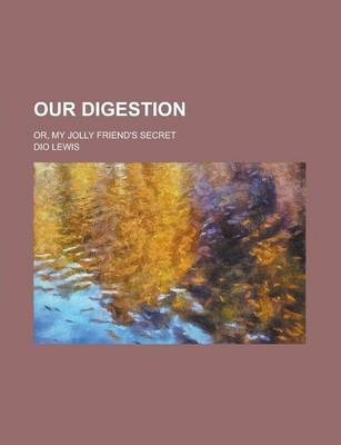 Our Digestion; Or, My Jolly Friend's Secret