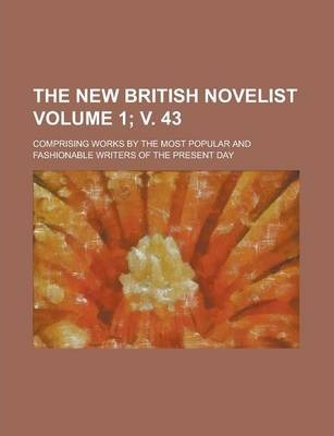 The New British Novelist; Comprising Works by the Most Popular and Fashionable Writers of the Present Day Volume 1; V. 43