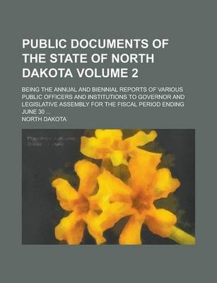 Public Documents of the State of North Dakota; Being the Annual and Biennial Reports of Various Public Officers and Institutions to Governor and Legislative Assembly for the Fiscal Period Ending June 30 ... Volume 2