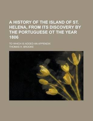 A History of the Island of St. Helena, from Its Discovery by the Portuguese OT the Year 1806; To Which Is Added an Appendix