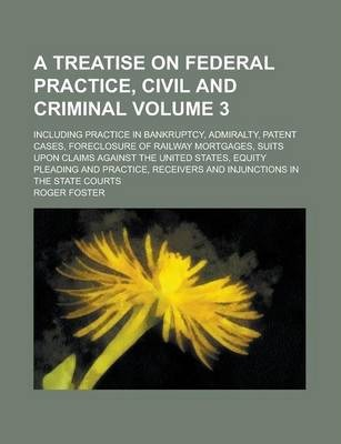 A Treatise on Federal Practice, Civil and Criminal; Including Practice in Bankruptcy, Admiralty, Patent Cases, Foreclosure of Railway Mortgages, Suits Upon Claims Against the United States, Equity Pleading and Practice, Receivers Volume 3