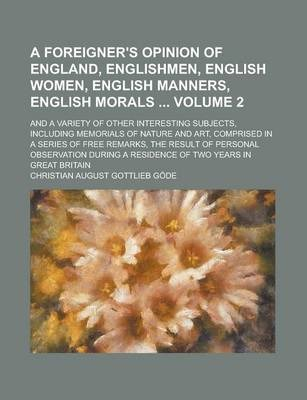 A Foreigner's Opinion of England, Englishmen, English Women, English Manners, English Morals; And a Variety of Other Interesting Subjects, Including Memorials of Nature and Art, Comprised in a Series of Free Remarks, the Result Volume 2