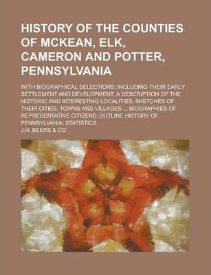 History of the Counties of McKean, Elk, Cameron and Potter, Pennsylvania; With Biographical Selections; Including Their Early Settlement and Development; A Description of the Historic and Interesting Localities; Sketches of Their Cities,