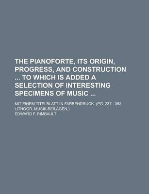 The Pianoforte, Its Origin, Progress, and Construction to Which Is Added a Selection of Interesting Specimens of Music; Mit Einem Titelblatt in Farbendruck. (Pg. 237 - 368. Lithogr. Musik-Beilagen.)