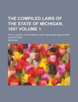 The Compiled Laws of the State of Michigan, 1897; With a Digest of Supreme Court Decisions and Other Annotations Volume 1