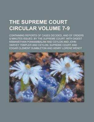 The Supreme Court Circular; Containing Reports of Cases Decided, and of Orders & Minutes Issued, by the Supreme Court. with Digest Volume 7-9