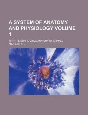 A System of Anatomy and Physiology; With the Comparative Anatomy of Animals Volume 1