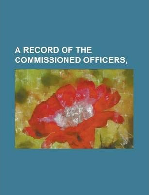 A Record of the Commissioned Officers,