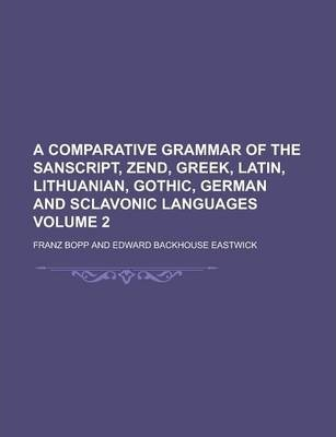 A Comparative Grammar of the Sanscript, Zend, Greek, Latin, Lithuanian, Gothic, German and Sclavonic Languages Volume 2