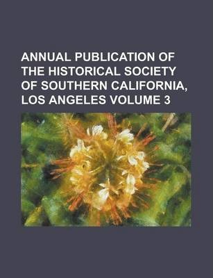 Annual Publication of the Historical Society of Southern California, Los Angeles Volume 3
