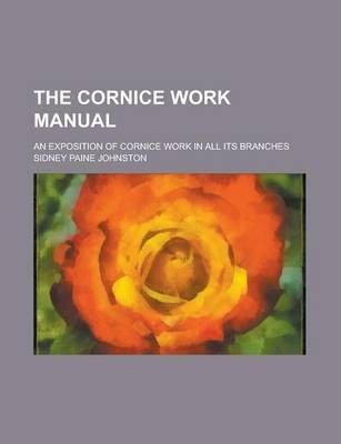 The Cornice Work Manual; An Exposition of Cornice Work in All Its Branches