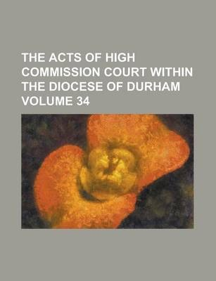 The Acts of High Commission Court Within the Diocese of Durham Volume 34