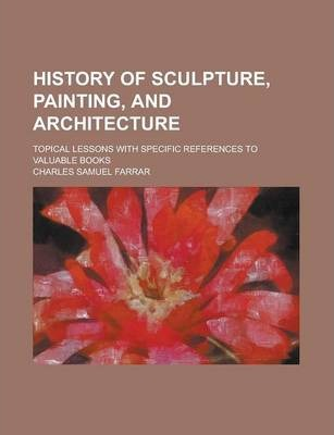 History of Sculpture, Painting, and Architecture; Topical Lessons with Specific References to Valuable Books