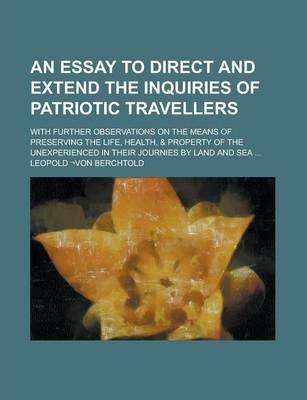 An Essay to Direct and Extend the Inquiries of Patriotic Travellers; With Further Observations on the Means of Preserving the Life, Health, & Property of the Unexperienced in Their Journies by Land and Sea ...