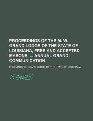 Proceedings of the M. W. Grand Lodge of the State of Louisiana, Free and Accepted Masons, Annual Grand Communication