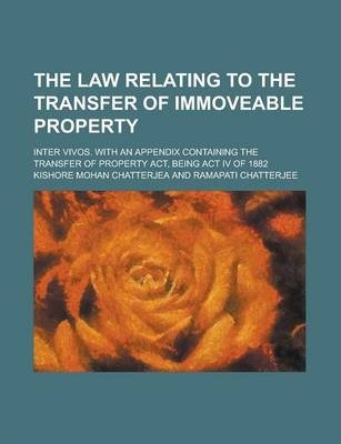 The Law Relating to the Transfer of Immoveable Property; Inter Vivos. with an Appendix Containing the Transfer of Property ACT, Being ACT IV of 1882