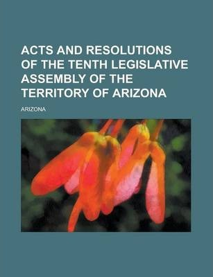 Acts and Resolutions of the Tenth Legislative Assembly of the Territory of Arizona